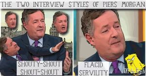Piers Morgan and his two interview style - 'SHOUTY-SHOUT SHOUT-SHOUT' and 'FLACID SERVILITY'