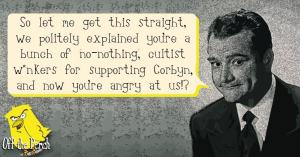 """Establishment-type figure saying: """"So let me get this straight, we politely explained that you're a bunch of no-nothing, cultists wankers for supporting Corbyn, and now you're angry at us!?"""""""