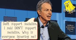 """Tony Blair saying: """"Don't support socialism. I said DON'T support socialism. Why is everyone ignoring me?'"""