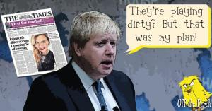 "Boris Johnson saying: ""They're playing dirty? But that was my plan!"""