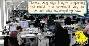 "In a press office - a man is saying ""Theresa May says they're supporting the racist in a non-racist way, so we can stop investigating now."""