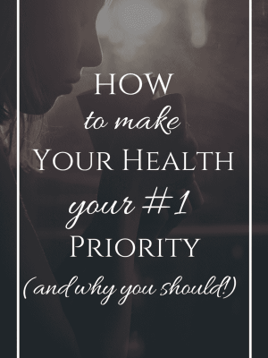 How to Make your Health your #1 Priority (and Why you Should)