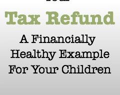 Your Tax Refund: A Financially Healthy Example for Your Children