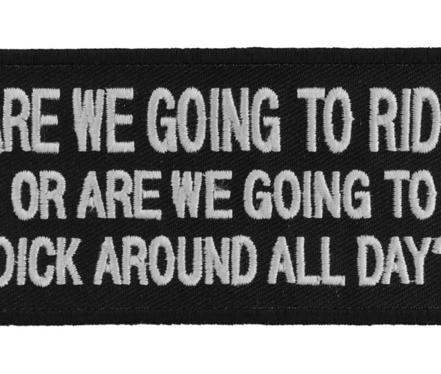 Are We Going To Ride Or Are We Going To Dick Around All Day Patch
