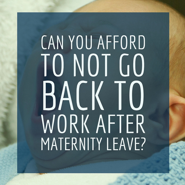 Can You Afford To Not Go Back To Work After Maternity Leave?