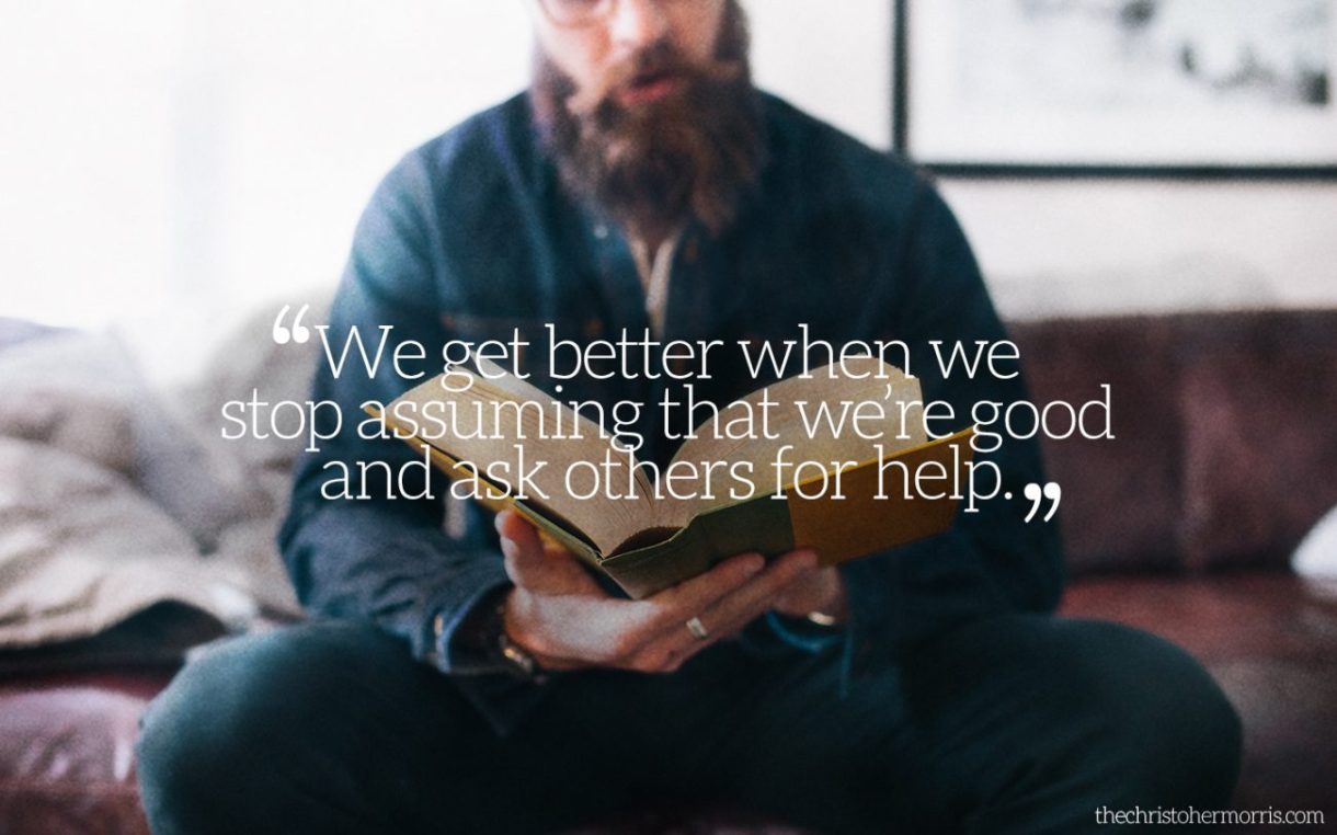 We get better when we stop assuming that we are good and start asking for others to help