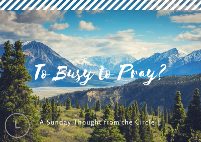 A Sunday Thought~To Busy To Pray?