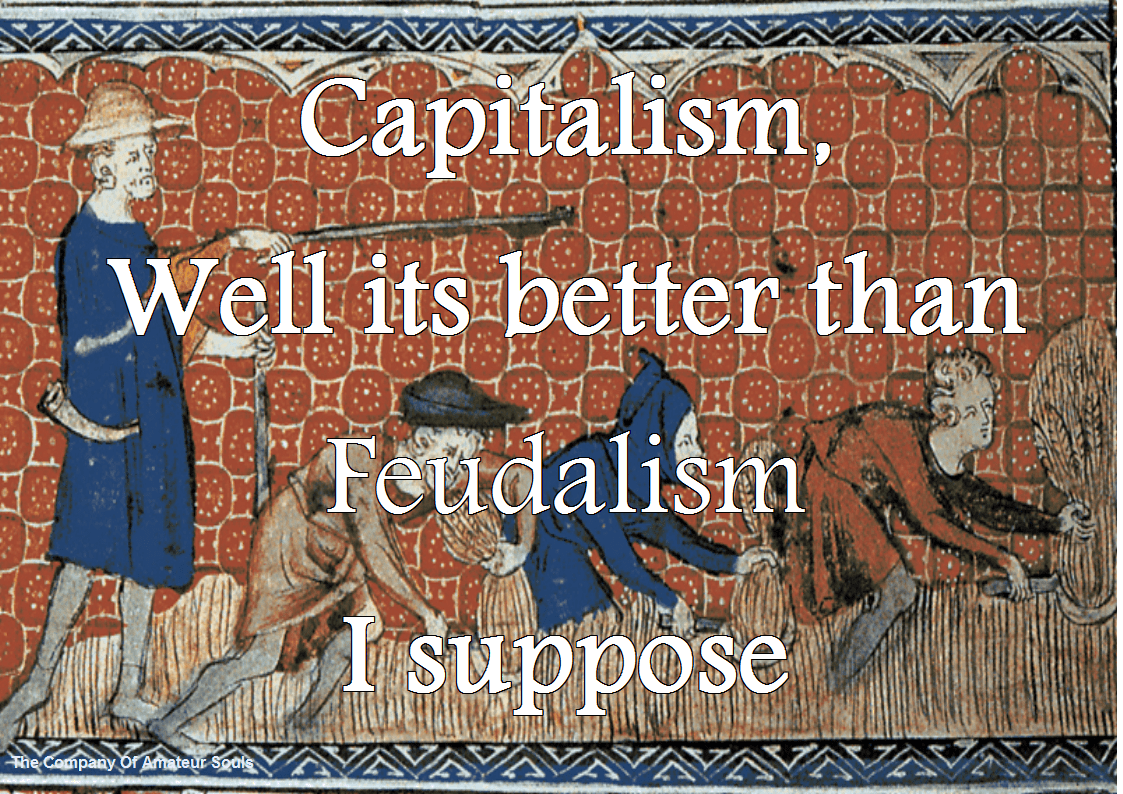 Capitalism, well its better than feudalism I suppose