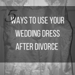 5 Ways to Use Your Wedding Dress After Divorce