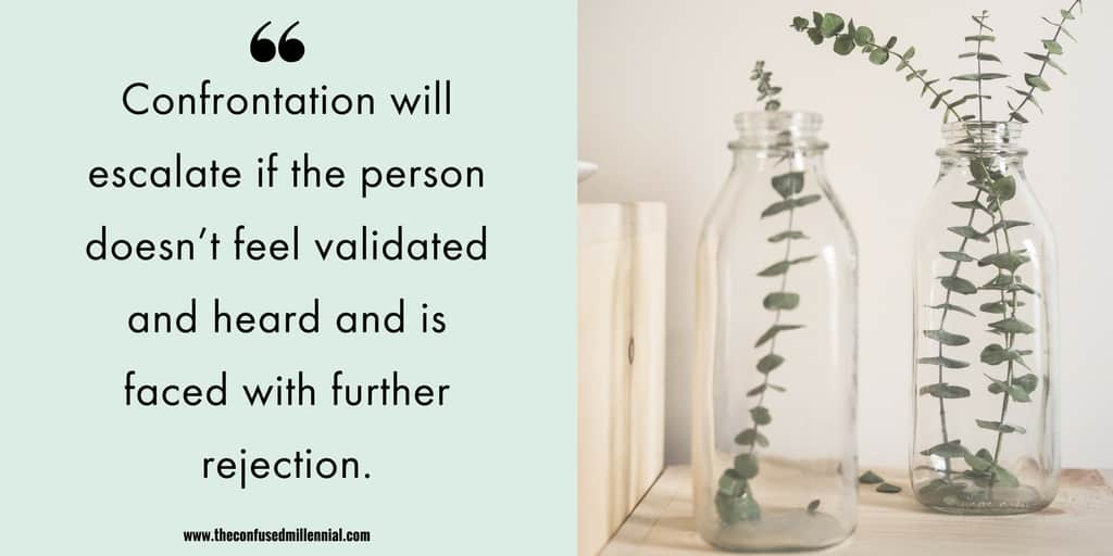 Confrontation 100% will escalate if the person doesn't feel validated and heard and is faced with further rejection.