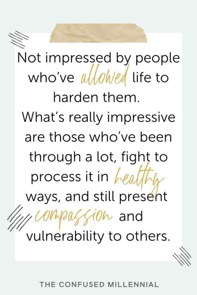 How To Not Let Life Harden Or Define You, not impressed by people who've allowed life to harden them. What's really impressive are those who've been through a lot, fight to process it in healthy ways, and still present compassion and vulnerability to others, self help and self love quotes, quotes for inspiration and motivation on healing relationships and personal growth, personal development quotes, healing with love and compassion, compassionate quotes, #selflovequotes, #selflove