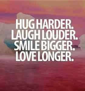 Hug Harder. Laugh Louder. Smile Bigger. Love Longer. #lifequote #quotes