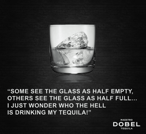 """Some see the glass as half empty, others see the glass as half full... I just wonder who the hell is drinking my tequila!"" - Dobel Tequila"