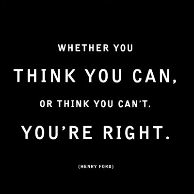 A quote from Henry Ford: Whether you think you can, or think you can't, you're right.