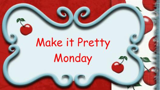 Make it Pretty Monday – Week 2