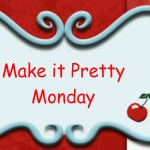Make it Pretty Monday – Week 32