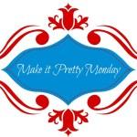 Make it Pretty Monday – Week 73