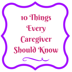 10 THINGS EVERY ALZHEIMER CAREGIVER SHOULD KNOW