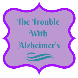 THE TROUBLE WITH ALZHEIMER'S