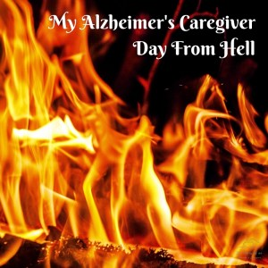 MY ALZHEIMER'S CAREGIVER DAY FROM HELL