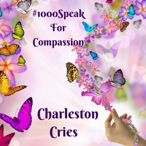 "#100OSPEAK FOR COMPASSION ""CHARLESTON CRIES"""
