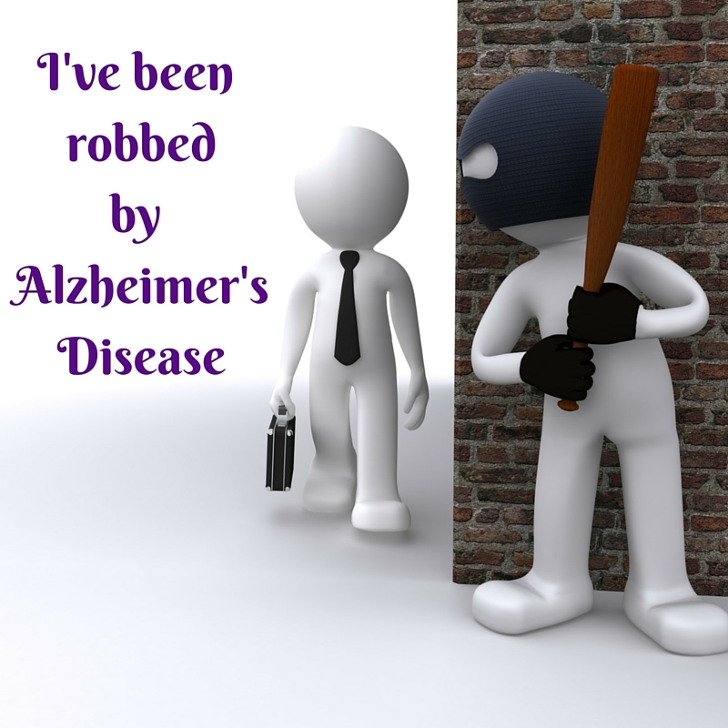 I'VE BEEN ROBBED BY ALZHEIMER'S DISEASE!
