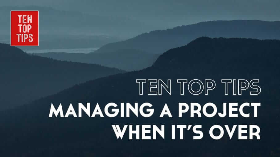 Ten Tips for managing a project when it's over