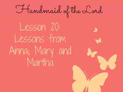 To Be a Handmaid of the Lord – Lesson 20 – Lessons from Anna; Mary and Martha