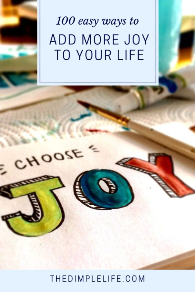 100 Easy Ways to Add More Joy to your Life | It's so easy to get lost in the daily grind and forget to find joy in the journey. So in this post, I'm sharing easy ways of finding joy each day so that you can make every day more positive, happier and fulfilling. | The Dimple Life #thedimplelife #joy #positivemindset #selfdevelopment
