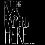 nothing ever happens here