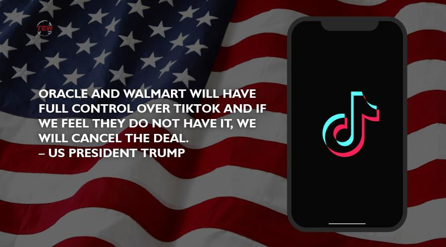 Oracle and Walmart will have full control over TikTok and if we feel they do not have it, we will cancel the deal. – US President Trump