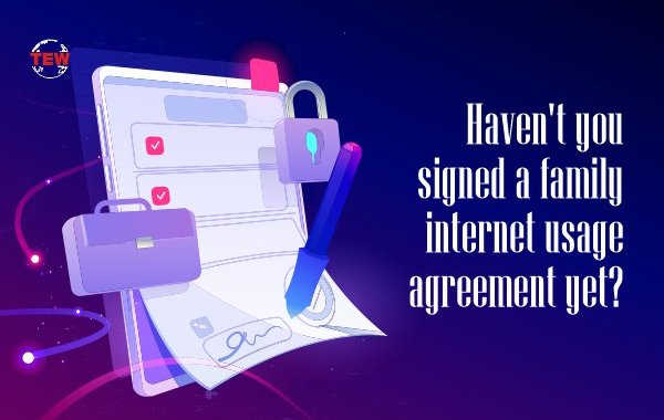 Haven't you signed a family internet usage agreement yet?