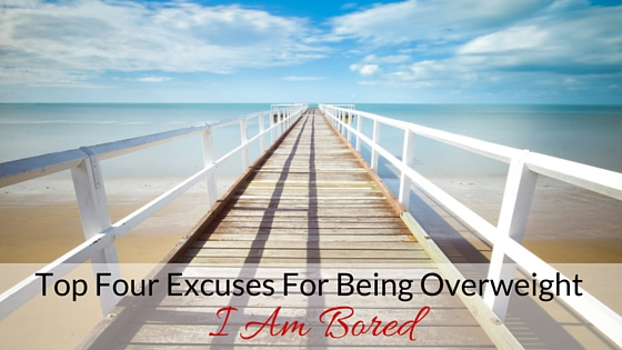 Top Four Excuses For Being Overweight- I Am Bored