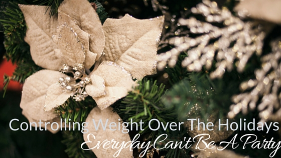 Controlling Weight Over The Holidays- Everyday Can't Be A Party