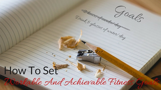 How To Set Workable And Achievable Fitness Goals