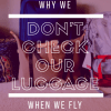 photo of luggage with text overlay: Why we don't check our luggage when we fly