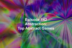Episode 142: Abrastraction! Top Abstract Games