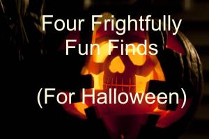 Four Frightfully Fun Finds (for Halloween)