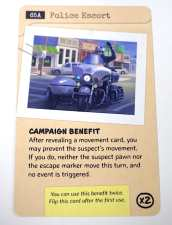 Police Escort. Campaign Benefit: After revealing a movement card, you  may prevent the suspect's movement...