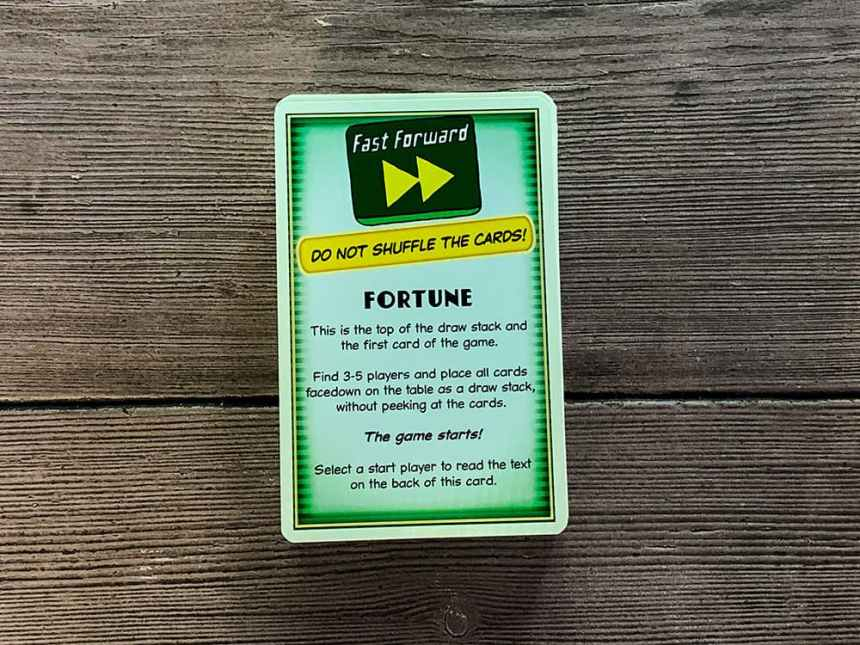 Fortune: Do not shuffle the cards! This is the top of the draw stack and the first card of the game. Find 3-5 players and place all cards facedown on the table as a draw stack, without peeking at the cards. Select a start player to read the text on the back of this card.