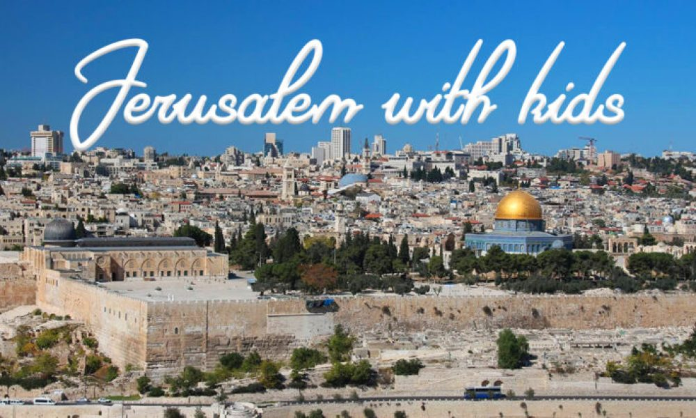 Your ultimate guide to visiting Jerusalem with kids