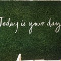 today-is-your-day-sign