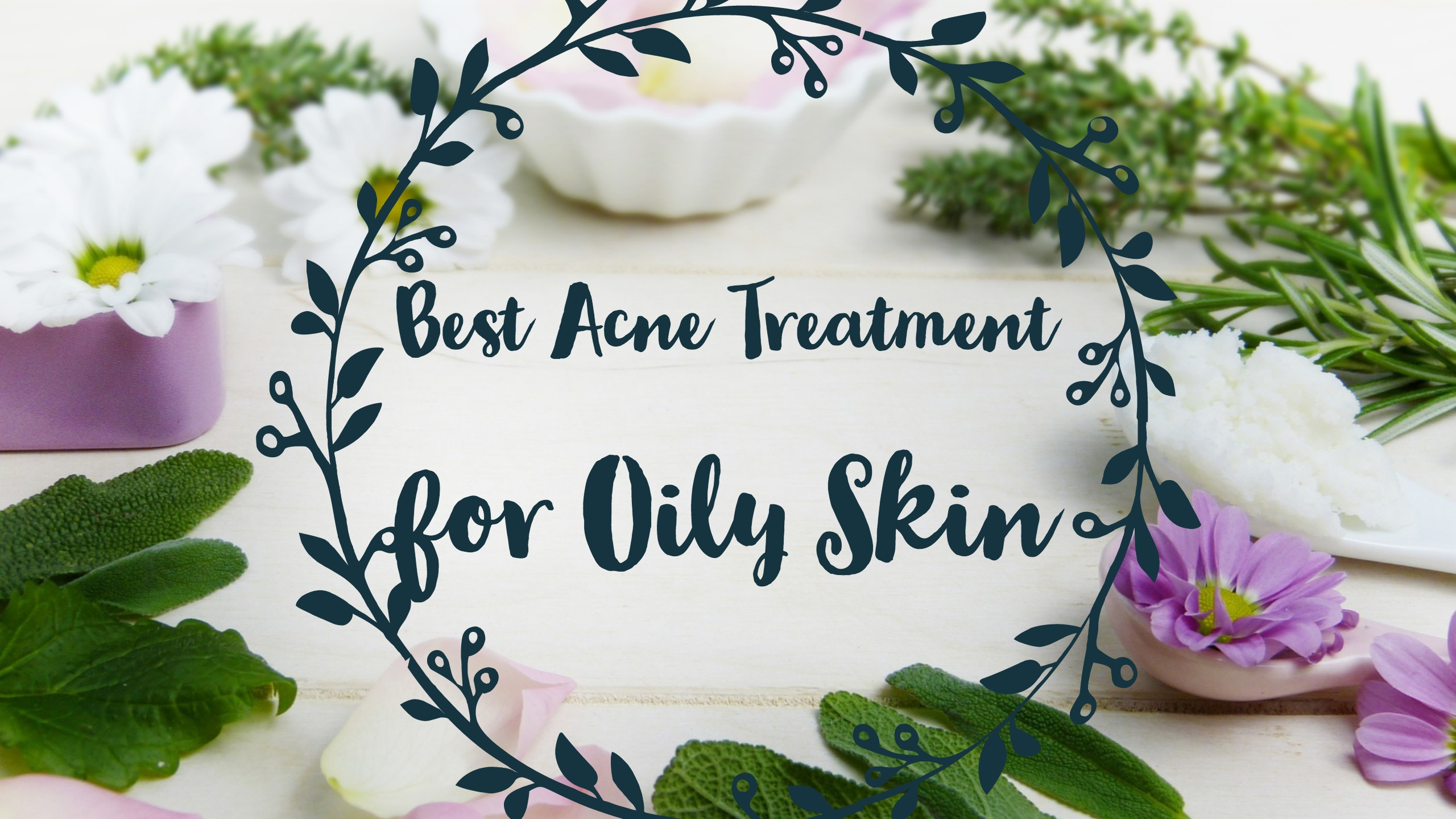 Best Acne Treatment For Oily Skin Diet Skincare Foodie Luv