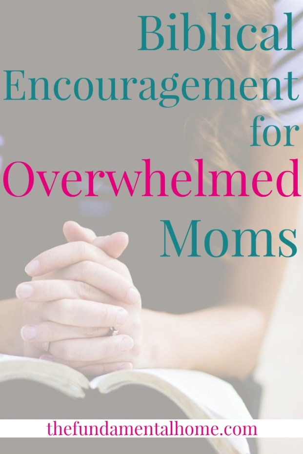 Biblical Encouragement for Overwhelmed Moms thefundamentalhome.com