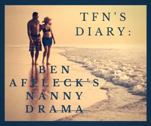 tfn's diary: nanny drama and Ben Afflec