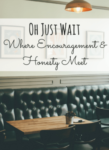Oh Just Wait – Where Honesty and Encouragement Meet