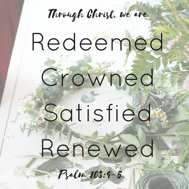 Through Christ we are Redeemed, Crowned, Satisfied, Renewed, Psalm 103:4-5, Crowned and Sent out, A Charge for the Daughters of the King Part 2
