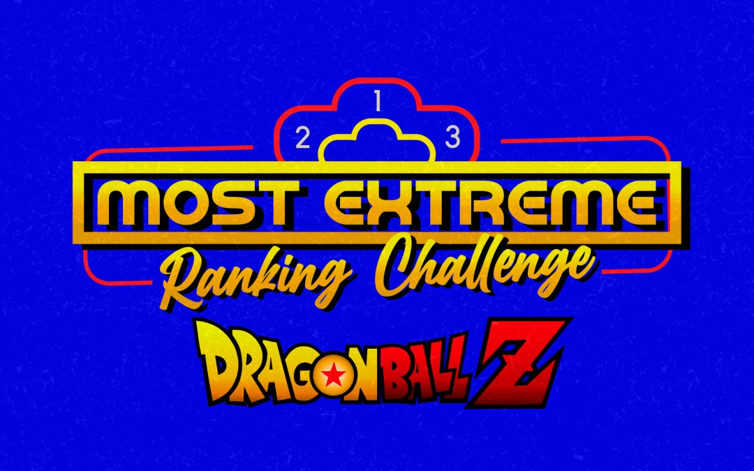 Most Extreme Ranking Challenge 1: Dragon Ball Z (The Grand Geekery Bonus Episode)