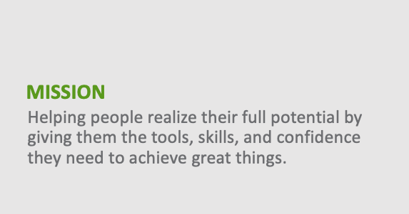 Mission - Helping people realize their full potential by giving them the tools, skills, and confidence they need to achieve great things.