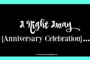 A Night Away {Anniversary Celebration}…